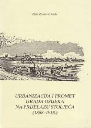 Urbanizacija i promet grada Osijeka na prijelazu stoljeća (1868-1918) Zlata Živaković - Kerže tvrdi uvez