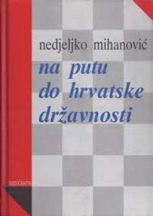 Nedeljko Mihanović - Na putu do hrvatske državnosti