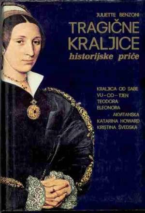 Tragične Kraljice - Kraljica Od Sabe, Vu-co-tjen, Teodora, Eleonora Akvitanska , Katarina Howard , Kristina švedska - Juliette benzoni