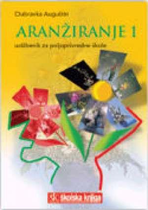 Dubravka Auguštin - ARANŽIRANJE 1 : udžbenik za 1. i 2. razred POLJOPRIVREDNE škole
