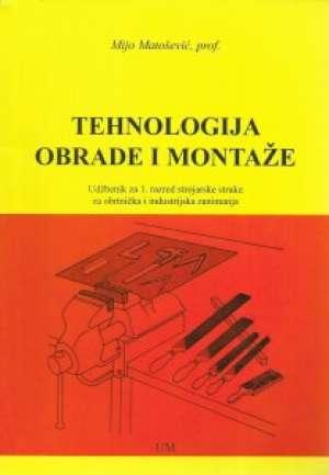 TEHNOLOGIJA OBRADE I MONTAŽE : udžbenik za 1. razred strojarske struke za obrtnička i industrijska zanimanja  autora Mijo Matošević