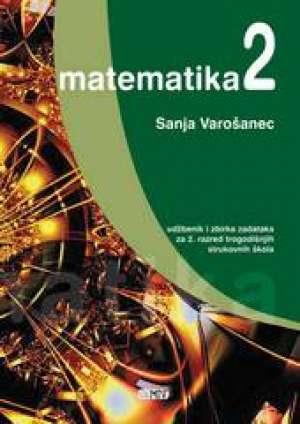 Sanja Varošanec - MATEMATIKA 2 : udžbenik i zbirka zadataka za 2. razred TROGODIŠNJIH strukovnih škola