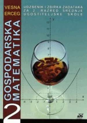 Vesna Erceg - GOSPODARSKA MATEMATIKA 2 : udžbenik i zbirka zadataka za 2. razred srednje UGOSTITELJSKE škole