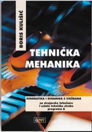 Boris Kulišić - TEHNIČKA MEHANIKA - KINEMATIKA I DINAMIKA S VJEŽBAMA : za 3. razred za STROJARSKE TEHNIČARE i ostale TEHNIČKE struke p