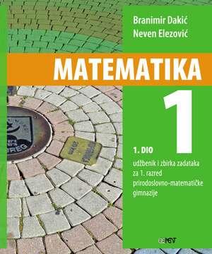 MATEMATIKA 1 - 1. DIO : udžbenik i zbirka zadataka za 1. razred prirodoslovno-matematičke gimnazije autora Branimir Dakić, Neven Elezović
