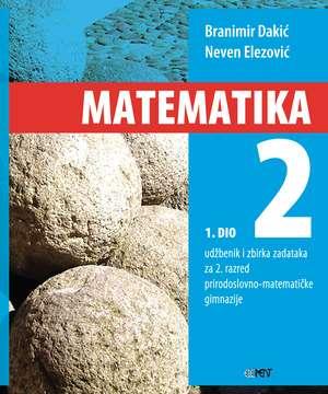 MATEMATIKA 2 -  1. DIO : udžbenik i zbirka zadataka za 2. razred prirodoslovno-matematičke gimnazije - Branimir Dakić, Neven Elezović