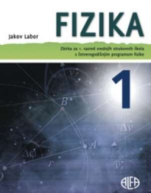 fizika 1  : ZBIRKA zadataka za 1. razred srednjih strukovnih škola s  četvrerogodišnjim  programom fizike autora Jakov Labor