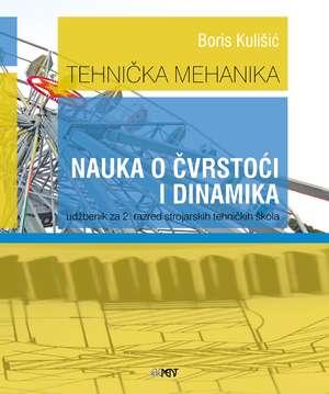 TEHNIČKA MEHANIKA - NAUKA O ČVRSTOĆI I DINAMIKA : udžbenik za 2. razred strojarskih tehničkih škola - Boris Kulišić