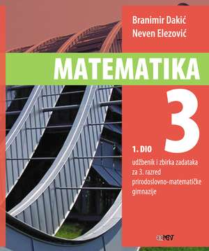 MATEMATIKA 3 : 1. DIO : udžbenik i zbirka zadataka za  3. razred prirodoslovno-matematičke gimnazije autora Branimir Dakić, Neven Elezović