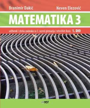 MATEMATIKA 3 - 1. DIO : udžbenik i zbirka zadataka za 3. razred gimnazija i tehničkih škola - Branimir Dakić, Neven Elezović