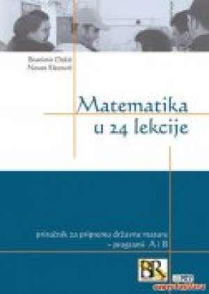 Matematika u 24 lekcije - priručnik za pripremu državne mature - programi A i B Branimir Dakić, Neven Elezović tvrdi uvez