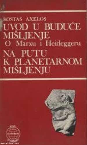 Uvod u buduće mišljenje (o marxu i heideggeru) / na putu k planetarnom mišljenju Kostas Axelos meki uvez