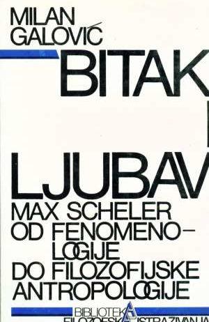 Milan Galović - Bitak i ljubav - Max Scheler od fenomenologije do filozofske antropologije