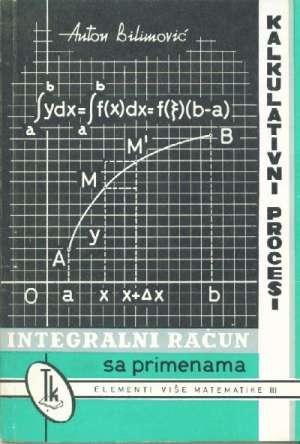 Anton Bilimović - Elementi više matematike III - Integralni račun sa primenama