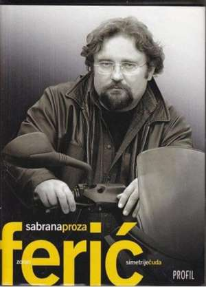 Ferić Zoran - Simetrije čuda / Sabrana proza
