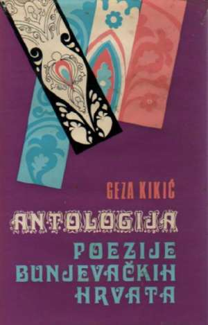 Kikić Geza -Antologija Poezije Bunjevačkih Hrvata tvrdi uvez