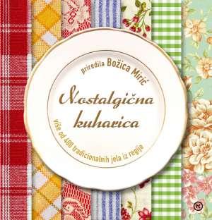 Nostalgična kuharica - Više od 400 tradicioNalnih jela iz regije Božica Mirić Priredila tvrdi uvez