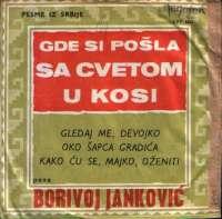 Gde Si Pošla Sa Cvetom U Kosi / Gledaj Me, Devojko / Oko Šapca Gradića / Kako Ću Se, Majko, Oženiti Borivoj Janković