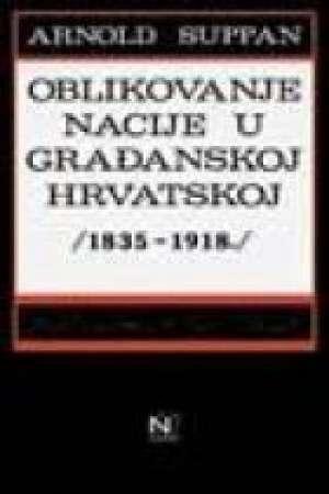Arnold suppan Oblikovanje Nacije U Građanskoj Hrvatskoj 1835-1918. meki uvez