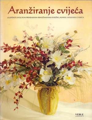 Aranžiranje cvijeća - Uljepšajte svoj dom prekrasnim aranžmanima svježeg, suhog i svilenog cvijeća Svjetlana Veble Uredila meki uvez
