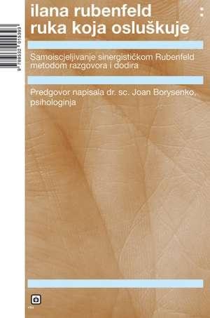 Ruka koja osluškuje - Samoiscjeljivanje sinergističkom Rubenfeld metodom razgovora i dodira Ilana Rubenfeld meki uvez