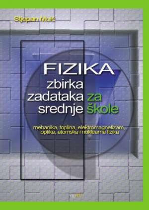 Stjepan Muić - Fizika zbirka zadataka za srednje škole - mehanika, toplina, elektromagnetizam, optika, atomska i nuklearna fizika
