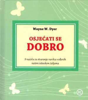 Wayne W. Dyer - Osjećati se dobro - 9 načela za stvaranje navika vođenih našim istinskim željama