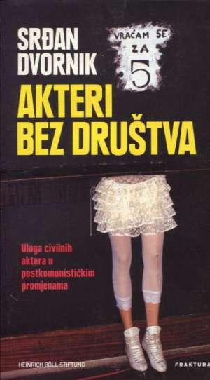 Srđan Dvornik - Akteri bez društva - uloga civilnih aktera u postkomunističkim promjenama