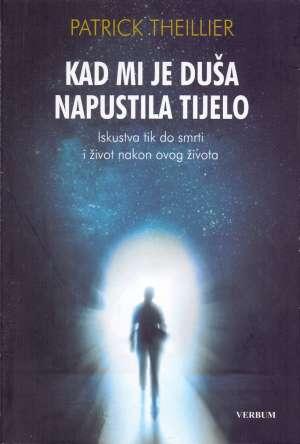 Patrick Theillier - Kad mi je duša napustila tijelo - Iskustva tik do smrti i život nakon ovog života