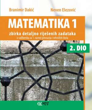 Branimir Dakić, Neven Elezović - Matematika 1 zbirka detaljno riješenih zadataka iz udžbenika za 1 razred gimnazija i tehničkih škola 2. dio