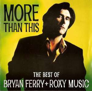 Bryan Ferry + Roxy Music - More Than This (The Best Of Bryan Ferry + Roxy Music)