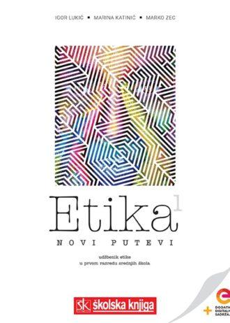 ETIKA 1 – NOVI PUTEVI : udžbenik etike -  s dodatnim digitalnim sadržajima u prvom razredu gimnazija i srednjih škola - Igor Lukić, Marina Katinić, Marko Zec