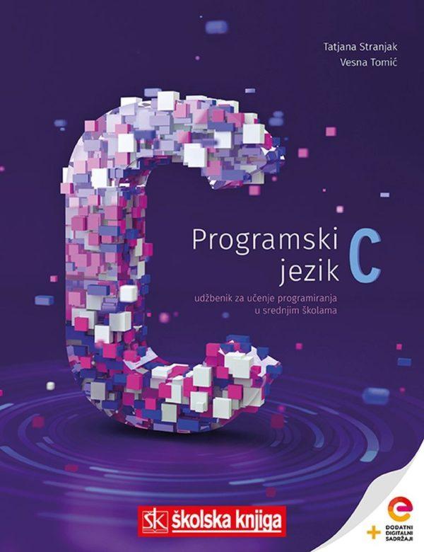 PROGRAMSKI JEZIK C : udžbenik s dodatnim digitalnim sadržajima za učenje programiranja u srednjim školama autora Tatjana Stranjak, Vesna Tomić