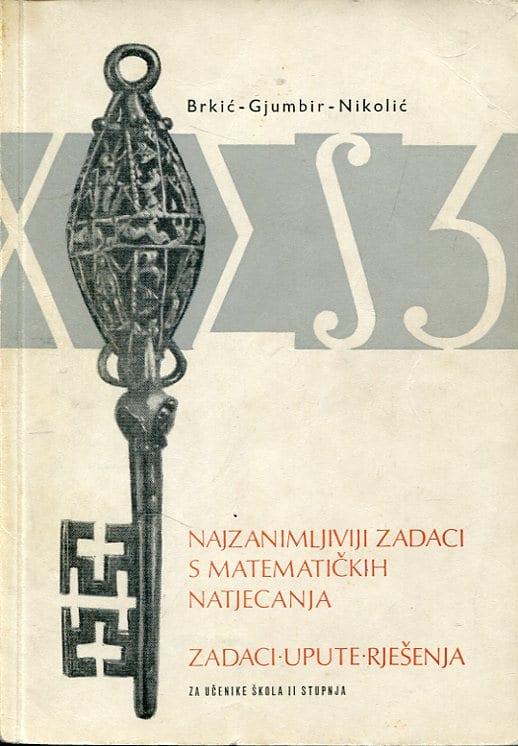 Najzanimljiviji zadaci s matematičkih natjecanja Brkić, Gjumbir, Nikolić