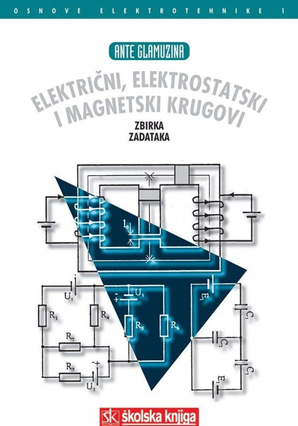 ELEKTRIČNI, ELEKTROSTATSKI I MAGNETSKI KRUGOVI - OSNOVE ELEKTROTEHNIKE 1 : zbirka zadataka autora Ante Glamuzina