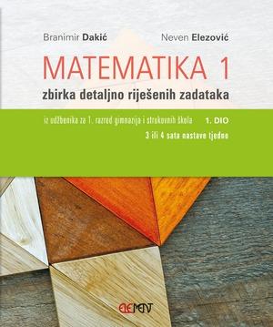 Matematika 1: zbirka riješenih zadataka za 1. razred gimnazija i strukovnih škola, 1. dio (3 ili 4 sata tjedno) !2019! autora Branimir Dakić, Neven Elezović
