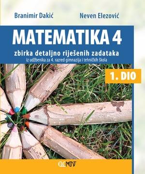 Matematika 4 -1 dio zbirka detaljno riješenih zadataka iz udžbenika za  4. razred gimnazija i tehničkih škola 1. dio autora Branimir Dakić, Neven Elezović