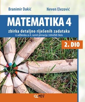 Matematika 4  2. dio - zbirka detaljno riješenih zadataka iz udžbenika zbirka detaljno riješenih zadataka iz udžbenika za 4. razred gimnazija i tehničkih škola 2. dio autora Branimir Dakić, Neven Elezović