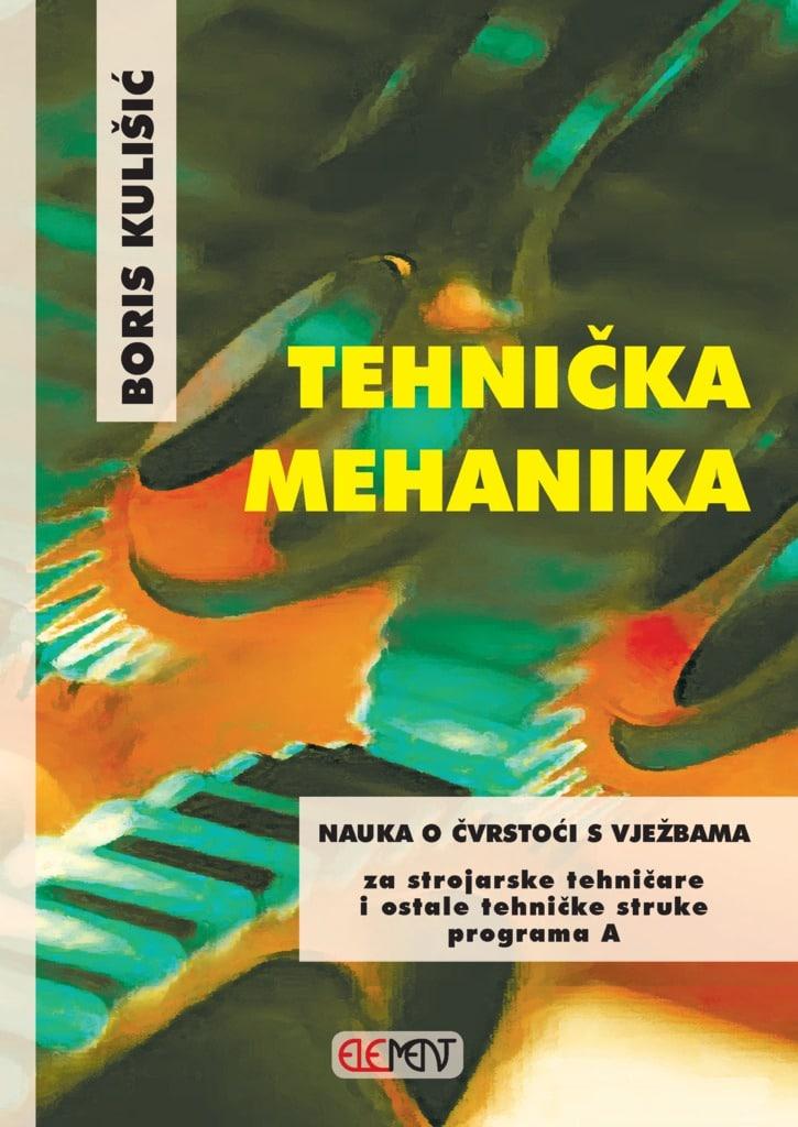 TEHNIČKA MEHANIKA - NAUKA O ČVRSTOĆI S VJEŽBAMA : za  2. razred za strojarske tehničare i ostale tehničke struke programa A autora Boris Kulišić