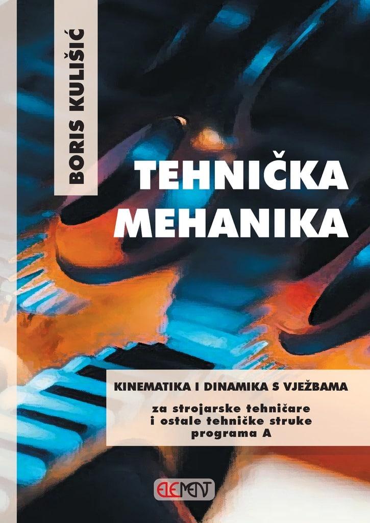 TEHNIČKA MEHANIKA - KINEMATIKA I DINAMIKA S VJEŽBAMA : za 3. razred za STROJARSKE TEHNIČARE i ostale TEHNIČKE struke programa A autora Boris Kulišić