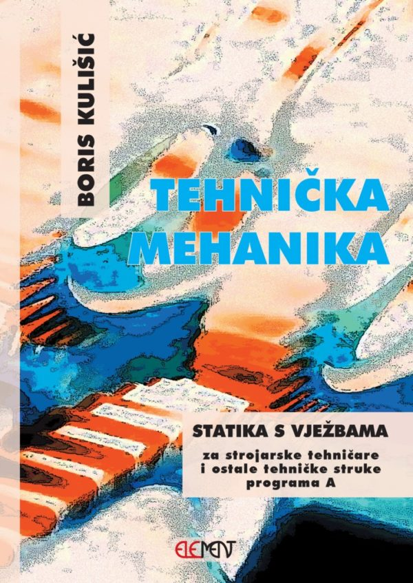 TEHNIČKA MEHANIKA - STATIKA S VJEŽBAMA : za 1. razred za STROJARSKE tehničke i ostale strukovne škole : program A autora Boris Kulišić