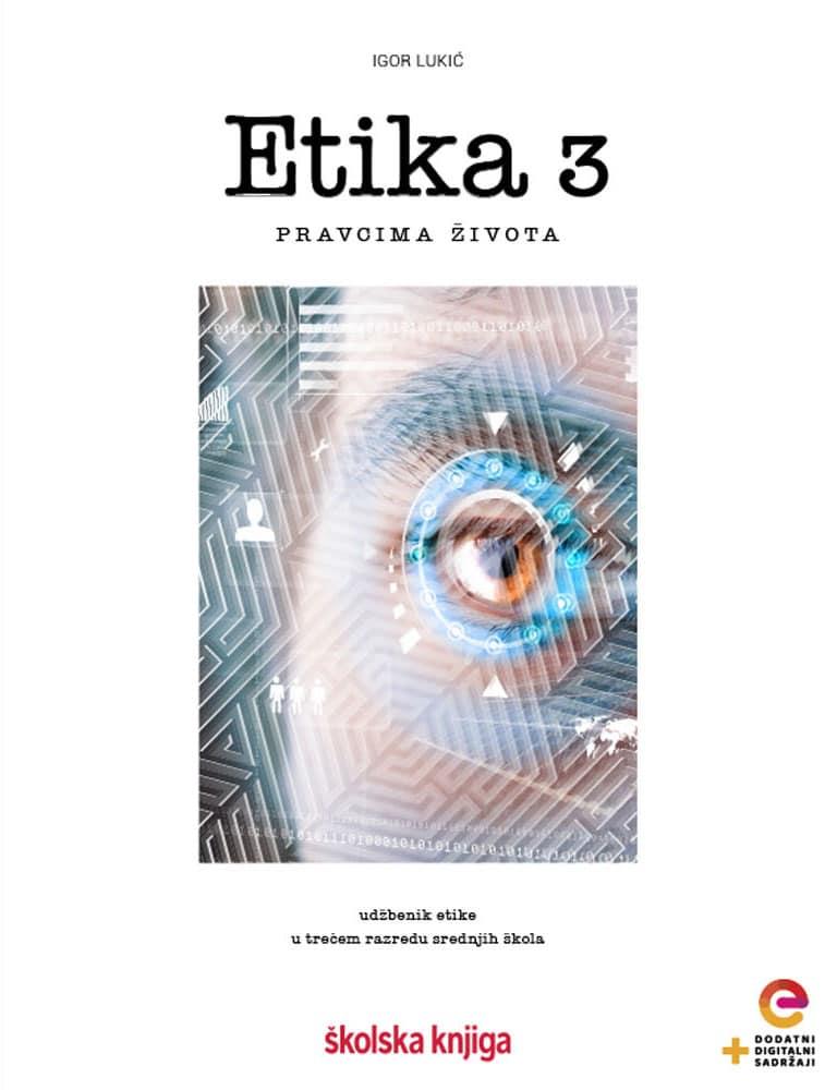 ETIKA 3 - PRAVCIMA ŽIVOTA : udžbenik etike - s dodatnim digitalnim sadržajima u trećem razredu gimnazija i srednjih škola - Igor Lukić