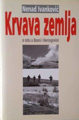 Krvava zemlja - o ratu u Bosni i Hercegovini Nenad Ivanković