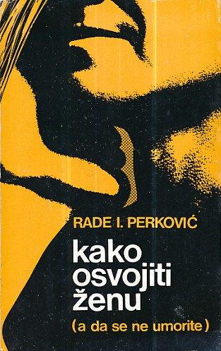 Kako osvojiti ženu (a da se ne umorite) Rade I. Perković