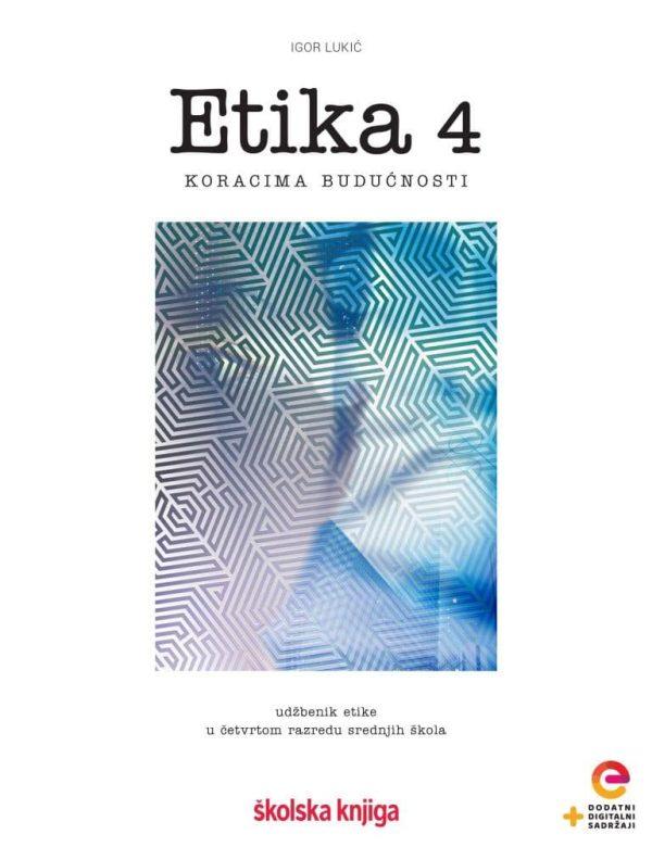 ETIKA 4 : udžbenik etike  u četvrtom razredu srednjih škola s dodatnim digitalnim sadržajima autora Igor Lukić