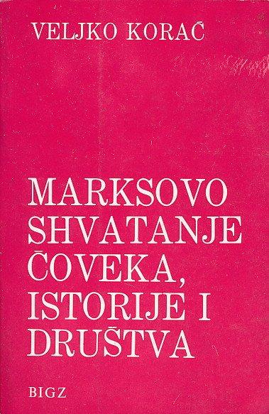 Marksovo shvatanje čoveka, istorije i društva Veljko Korać