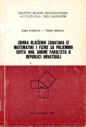 Zbirka riješenih zadataka iz matematike i fizike sa prijemnih ispita 1990. godine fakulteta u Republici Hrvatskoj Luka Čeliković, Vlado Jalšovec